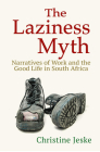 The Laziness Myth: Narratives of Work and the Good Life in South Africa Cover Image