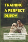 Training A Perfect Puppy: Easy & Effective Guide To Raising Well-Behaved & Healthy Pup: How To Groom Puppies Properly Cover Image