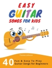 Easy Guitar Songs For Kids: 40 Fun & Easy To Play Guitar Songs for Beginners (Sheet Music + Tabs + Chords + Lyrics) Cover Image