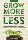Grow More With Less: Sustainable Garden Methods: Less Water - Less Work - Less Money Cover Image