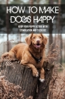 How To Make Dogs Happy: Keep Your Puppy Active With Stimulation And Exercise: Tricks To Play With Dogs Cover Image