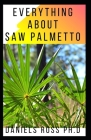 Everything about Saw Palmetto: Comprehensive Guide on Healing Prostate Problem And other Diseases With Saw Palmetto Cover Image