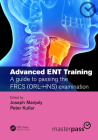 Advanced Ent Training: A Guide to Passing the Frcs (Orl-Hns) Examination (Masterpass) Cover Image