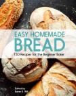 Easy Homemade Bread: 150 Recipes for the Beginning Baker Cover Image