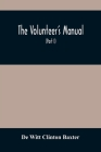 The Volunteer'S Manual: Containing Full Instructions For The Recruit, In The Schools Of The Soldier And Squad, With One Hundred Illustrations Cover Image