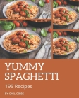 195 Yummy Spaghetti Recipes: From The Yummy Spaghetti Cookbook To The Table Cover Image