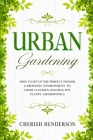 Urban Gardening: How To Set Up The Perfect Indoor Gardening Environment To Grow Luscious and Healthy Plants - Hydroponics Cover Image