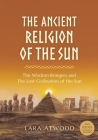 The Ancient Religion of the Sun: The Wisdom Bringers and The Lost Civilization of the Sun Cover Image