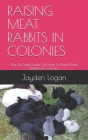 Raising Meat Rabbits in Colonies: Step By Step Guide On How To Raise Meat Rabbits In Colonies Cover Image