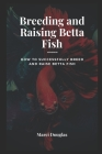 Breeding and Raising Betta Fish: How to Successfully Breed and Raise Betta Fish Cover Image