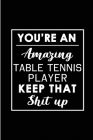 You're An Amazing Table Tennis Player. Keep That Shit Up.: Blank Lined Funny Table Tennis Player Journal Notebook Diary - Perfect Gag Birthday, Apprec Cover Image