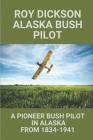 Roy Dickson Alaska Bush Pilot: A Pioneer Bush Pilot In Alaska From 1834-1941: Experience Of Roy Dickson Pilot Cover Image