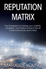 Reputation Matrix: Five Strategies To Increase your Visibility, Credibility, and Positive Word of Mouth in the Community and Online Cover Image