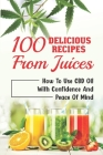 100 Delicious Recipes From Juices: How To Use CBD Oil With Confidence And Peace Of Mind: Infused Smoothies Cover Image