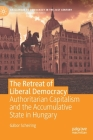 The Retreat of Liberal Democracy: Authoritarian Capitalism and the Accumulative State in Hungary (Challenges to Democracy in the 21st Century) Cover Image