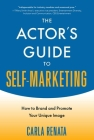 The Actor's Guide to Self-Marketing: How to Brand and Promote Your Unique Image Cover Image