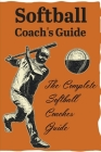Softball Coach'S Guide The Complete Softball Coaches Guide: Softball Practice Plans Cover Image