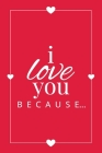I Love You Because: A Red Fill in the Blank Book for Girlfriend, Boyfriend, Husband, or Wife - Anniversary, Engagement, Wedding, Valentine (Gift Books #2) Cover Image