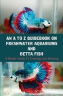 An A To Z Guidebook On Freshwater Aquariums & Betta Fish: A Simple Guide To Creating And Keeping: Tropical Fish Keeping Books Cover Image
