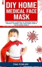 DIY Home Medical Face Mask: How to Make 19 Models of Reusable Mask to Protect Yourself and Your Family, Even if You've Never Done it (Including Pr Cover Image