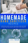 Homemade Hand Sanitizer Recipes: A practical guide to make your own hand sanitizer at home for your family, germ free to stay healthy Cover Image