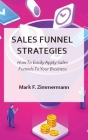 Sales Funnel Strategies: How To Easily Apply Sales Funnels To Your Business Cover Image