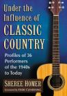 Under the Influence of Classic Country: Profiles of 36 Performers of the 1940s to Today Cover Image