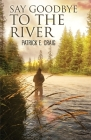 Say Goodbye To The River: Stories From The Vanishing Wilderness Cover Image