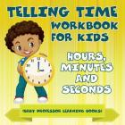 Telling Time Workbook for Kids: Hours, Minutes and Seconds (Baby Professor Learning Books) Cover Image