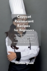 Copycat Restaurant Recipes for Beginners: Easy step-by-step cookbook with exclusive and secret recipes to enjoy the best dishes from Texas Roadhouse, Cover Image