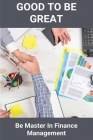 Good To Be Great: Be Master In Finance Management: How To Become A Chief Financial Officer Cover Image