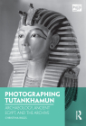 Photographing Tutankhamun: Archaeology, Ancient Egypt, and the Archive (Photography) Cover Image