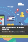 How to Be Successful with Email Marketing: Best Email Marketing Success Handbook Cover Image