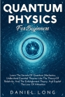 Quantum Physics: Learn The Secrets Of Quantum Mechanics, Understand Essential Theories Like The Theory Of Relativity, And The Entanglem Cover Image