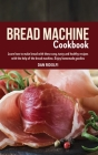 Bread Machine Cookbook: Learn how to make bread with these easy, tasty and healthy recipes with the help of the bread machine. Enjoy homemade Cover Image