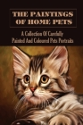 The Paintings Of Home Pets: A Collection Of Carefully Painted And Coloured Pets Portraits: Adorable Animal Portraits Ideas Cover Image