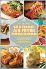 Seafood Air Fryer Cookbook: The Ultimate High-Tech Yet Simple Way to Enjoy Healthy Food While Staying on a Budget with Seafood Recipes that Even B Cover Image