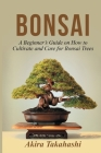 Bonsai: A Beginner's Guide on How to Cultivate and Care for Bonsai Trees Cover Image