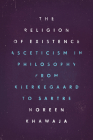 The Religion of Existence: Asceticism in Philosophy from Kierkegaard to Sartre Cover Image