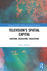 Television's Spatial Capital: Location, Relocation, Dislocation (Routledge Studies in Media and Cultural Industries) Cover Image