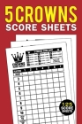 5 Crowns Score Sheets: 125 Large Personal Score Sheets for Scorekeeping, Five Crowns Score Keeping Book (Five Crowns Game Record Keeper Book) Cover Image