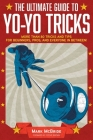 The Ultimate Guide to Yo-Yo Tricks: More Than 80 Tricks and Tips for Beginners, Pros, and Everyone in Between! Cover Image