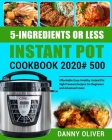 5-Ingredient or Less Instant Pot Cookbook 2020#: 500 Affordable Easy Healthy Instant Pot High Pressure Recipes for Beginners and Advanced Users Cover Image