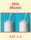 Milk Mazes For Children Age 4-6: Mazes book - 81 Pages, Ages 4 to 6, Patience, Focus, Attention to Detail, and Problem-Solving Cover Image