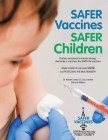 Safer Vaccines, Safer Children: The less unnatural to human biology chemicals in vaccines, the SAFER the vaccine - Second Edition Cover Image