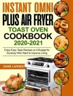 Instant Omni Plus Air Fryer Toast Oven Cookbook 2020-2021: Enjoy Easy Tasty Recipes on A Budget for Anybody Who Want to Improve Living Cover Image