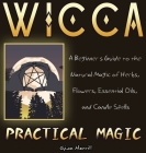 Wicca Practical Magic: A Beginner's Guide to the Natural Magic of Herbs, Flowers, Essential Oils, and Candle Spells Cover Image