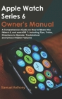 Apple Watch Series 6 Owner's Manual: A Comprehensive Guide on How to Master the iWatch 6, and WatchOS 7: Including Tips, Tricks, Directions to Operate Cover Image