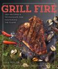 Grill Fire: 100+ Recipes & Techniques for Mastering the Flame Cover Image