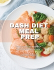 Dash Diet Meal Prep: The Best Cookbook for Beginners to Control Your Weight, Lower Your Pressure and Improve Your Health. Cover Image